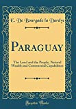 Paraguay: The Land and the People, Natural Wealth and Commercial Capabilities (Classic Reprint)