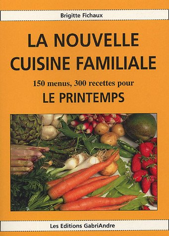 La nouvelle cuisine familiale : 150 menus, 300 recettes pour le printemps
