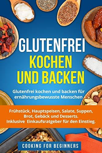 Glutenfrei kochen und backen: Glutenfrei kochen und backen für ernährungsbewusste Menschen. Frühstück, Hauptspeisen, Salate, Suppen, Brot, Gebäck und ... Inklusive Einkaufsratgeber für den Einstieg.
