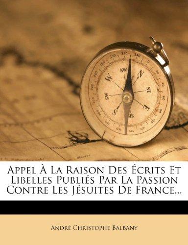 Appel a la Raison Des Ecrits Et Libelles Publies Par La Passion Contre Les Jesuites de France...