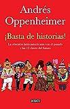 Basta de historias!: La obsesion latinoamericana con el pasado y las 12 claves del futuro by Andres Oppenheimer (2012-11-22)