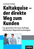 Kaltakquise - der direkt Wege zum Kunden: So gewinnen Sie neue Aufträge. Die besten Akquisitionsstrategien (Whitebooks)