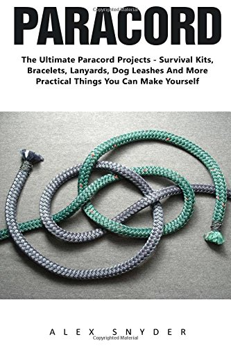 Paracord: The ultimate Paracord Projects - Survival Kits, Bracelets, Lanyards, Dog Leashes And More Practical Things You Can Make Yourself! (Survival And Survival Kit, Prepper's Survival) -