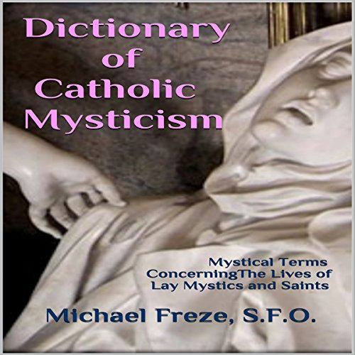 Dictionary of Catholic Mysticism: Mystical Terms Concerning the Lives of Lay Mystics and Saints - Michael Freze - Unabridged