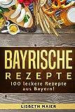 Bayrische Rezepte - 100 leckere Rezepte aus Bayern!: Das bayrische Kochbuch: deftig & vegetarisch