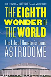 The Eighth Wonder of the World: The Life of Houston's Iconic Astrodome by Robert C. Trumpbour (2016-09-01)