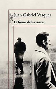 La forma de las ruinas par Juan Gabriel Vásquez