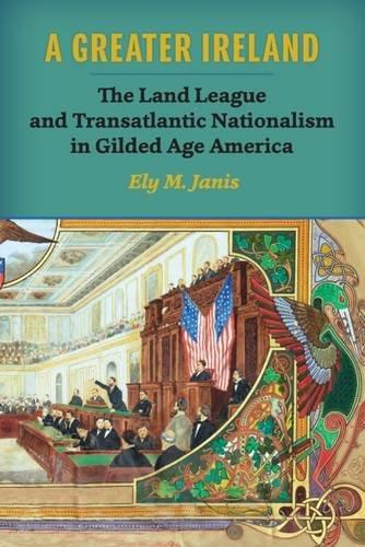 A Greater Ireland: The Land League and Transatlantic Nationalism in Gilded Age America (History of Ireland & the Irish Diaspora)