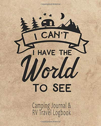 I Can't I Have The World To See - Camping Journal & RV Travel Logbook: Road Trip Planner, Caravan Travel Journal, Glamping Diary, Camp Memory Keepsake or Gift for Campers (Rv World Camping)