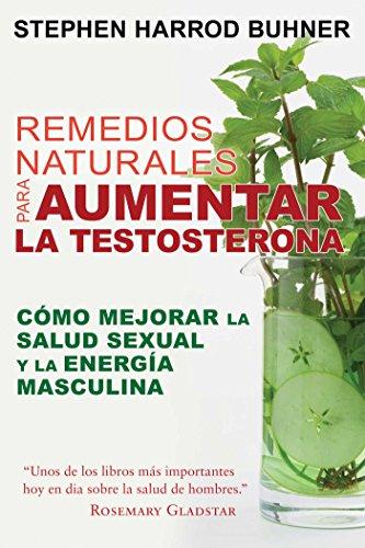 Remedios Naturales Para Aumentar La Testosterona: Cómo Mejorar La Salud Sexual Y La Energía Masculina por Stephen Harrod Buhner