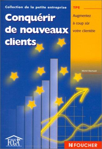 Conquérir de nouveaux clients : Augmentez à coup sûr votre clientèle par Michel Machault