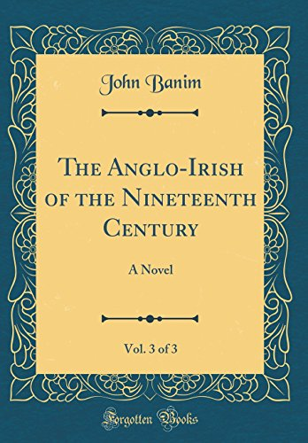 The Anglo-Irish of the Nineteenth Century, Vol. 3 of 3: A Novel (Classic Reprint)