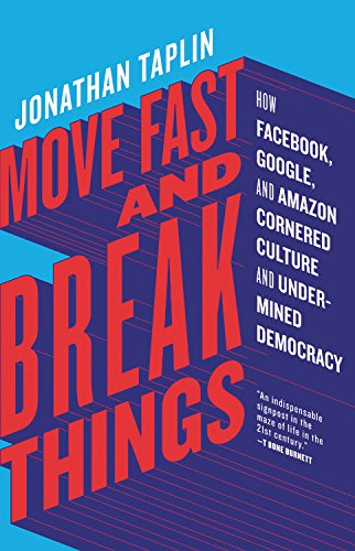 Move Fast and Break Things: How Facebook, Google, and Amazon Cornered Culture and Undermined Democracy por Jonathan Taplin