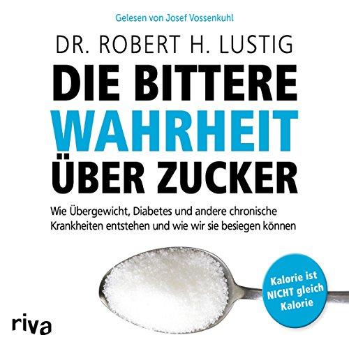 Die bittere Wahrheit über Zucker: Wie Übergewicht, Diabetes und andere chronische Krankheiten...