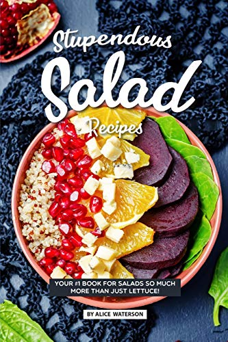 Stupendous Salad Recipes: Your #1 Book for Salads SO Much More than just Lettuce!