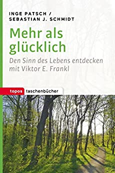 Mehr als glücklich: Den Sinn des Lebens entdecken mit Viktor E. Frankl (Topos Taschenbücher 1040)