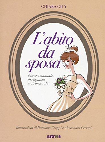 L'abito da sposa. piccolo manuale di eleganza matrimoniale. ediz. a colori