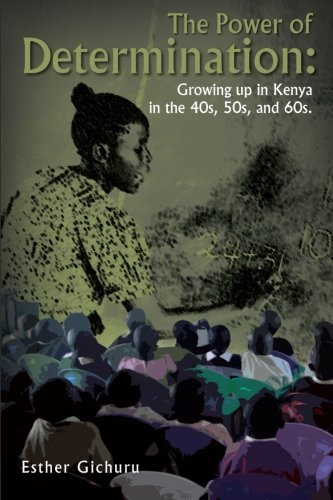 The Power of Determination: Growing Up in Kenya in the 40s, 50s, and 60s.: Growing Up in Kenya in the 40s, 50s, and 60s.