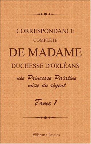 Correspondance complète de madame duchesse d'Orléans née Princesse Palatine, mère du régent: Traduction entièrement nouvelle par G. Brunet. Tome 1