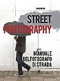 Street photography. Manuale del fotografo di strada. Ediz. illustrata