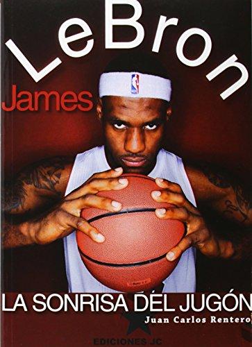 LeBron James. La sonrisa del jugón (Baloncesto para leer) por Juan Carlos Rentero