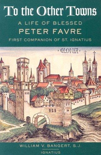 To the Other Towns: The Life of the Blessed Peter Favre, First Companion of St. Ignatius: A Life of Blessed Peter Faure First Companion of St.Ignatius
