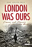 London Was Ours: Diaries and Memoirs of the London Blitz (International Library of Twentieth Century History Book 15)