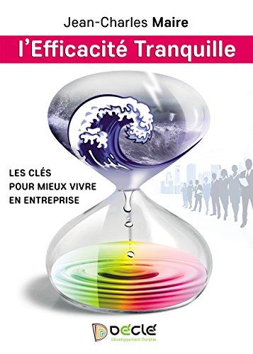 L'Efficacité Tranquille: Les clés pour mieux vivre en entreprise par Jean-Charles Maire