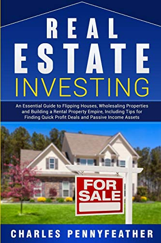 Real Estate Investing: An Essential Guide to Flipping Houses, Wholesaling Properties and Building a Rental Property Empire, Including Tips for Finding Quick Profit Deals and Passive Income Assets