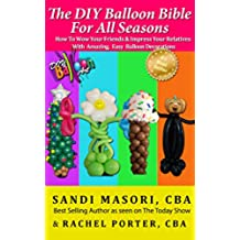 The DIY Balloon Bible For All Seasons: How To Wow Your Friends and Impress Your Relatives With Amazing, Easy Balloon Decorations (English Edition)