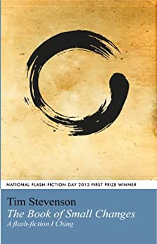 The Book of Small Changes: A flash fiction I Ching by [Stevenson, Tim]