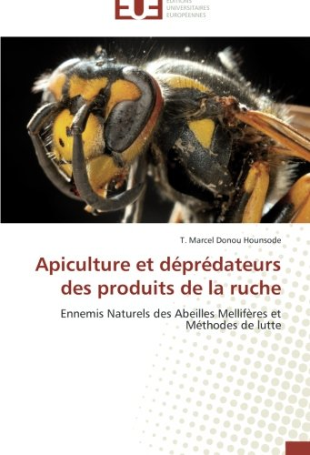 Apiculture et déprédateurs des produits de la ruche: Ennemis Naturels des Abeilles Mellifères et Méthodes de lutte par T. Marcel Donou Hounsode