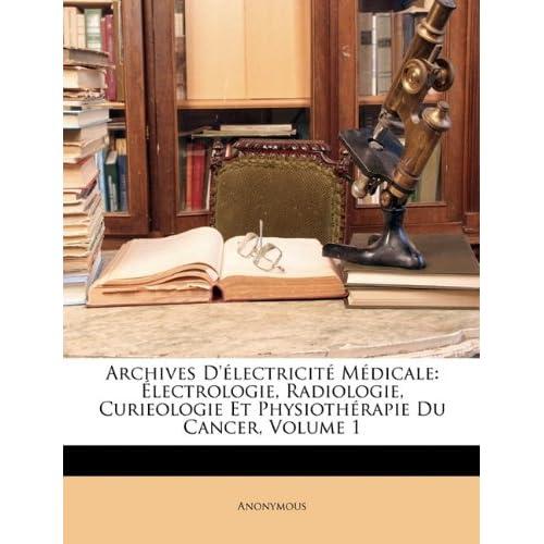 Archives D'Electricite Medicale: Electrologie, Radiologie, Curieologie Et Physiotherapie Du Cancer, Volume 1