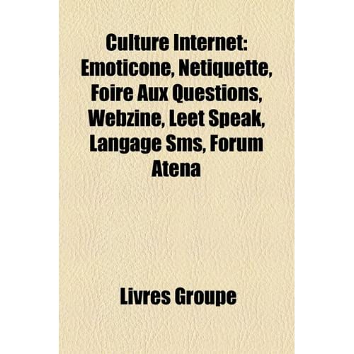 Culture Internet: Emoticone, Netiquette, Foire Aux Questions, Webzine, Leet Speak, Langage SMS, Forum Atena