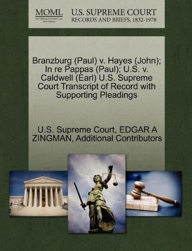 Branzburg (Paul) v. Hayes (John); In re Pappas (Paul); U.S. v. Caldwell (Earl) U.S. Supreme Court Transcript of Record with Supporting Pleadings by EDGAR A ZINGMAN (2011-10-29)