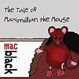 The Tale of Maximillian the Mouse (A Maximillian Mouse Story)