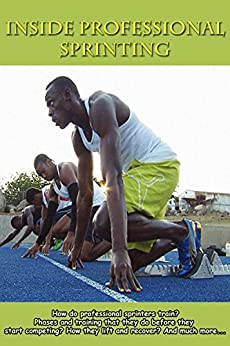 Inside Professional Sprinting: How do professional sprinters train? Phases and training that they do before they start competing? How they lift and recover? ... Track and Field) (English Edition) von [Beast, Speed]