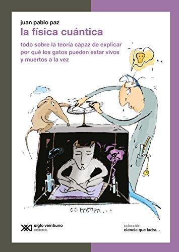 La física cuántica: Todo sobre la teoría capaz de explicar por qué los gatos pueden estar vivos y muertos a la vez (Ciencia que ladra… serie Clásica) por Juan Pablo Paz