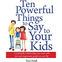 Ten Powerful Things to Say to Your Kids: Creating the relationship you want with the most important people in your life (English Edition)