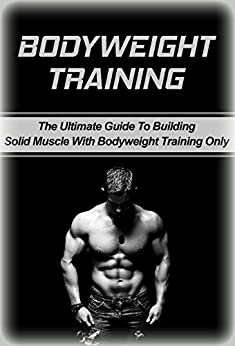 Bodyweight Training: The Ultimate Guide To Building Solid Muscle with Bodyweight Training Only (body, weight, training, body weight training) (English Edition)