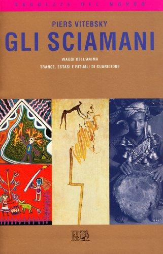 Gli sciamani. Viaggi dell'anima. Trance, estasi e rituali di guarigione (Saggezze del mondo)