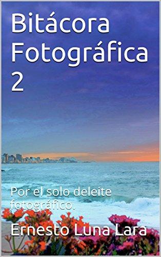 Bitácora Fotográfica 2: Por el solo deleite fotográfico. por Ernesto Luna Lara