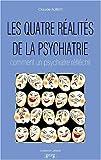 Les quatre réalités de la psychiatrie - Comment un psychiatre réfléchit