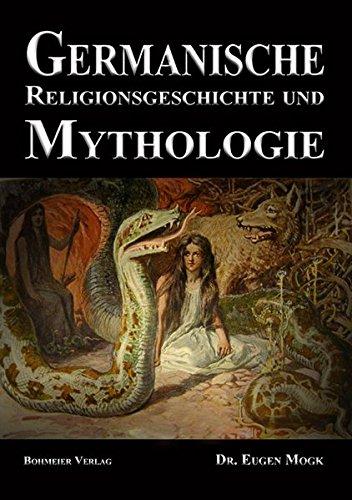 Germanische Religionsgeschichte und Mythologie: Die Götter, Dämonen, Orakel, Zauber- und Totenkulte der Germanen