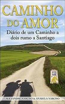 Caminho do Amor: Diário de um Caminho a dois rumo a Santiago (Portuguese Edition) di [Narciso, Alexandre, Narciso, Anabela]