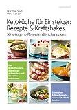 Ketoküche für Einsteiger: Rezepte und Kraftshakes: 50 ketogene Rezepte, die schmecken