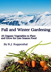 Fall and Winter Gardening: 25 Organic Vegetables to Plant and Grow for Late Season Food (English Edition)