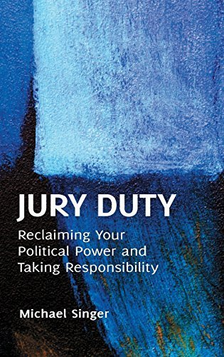 Jury Duty: Reclaiming Your Political Power and Taking Responsibility by Singer, Michael (2012) Hardcover