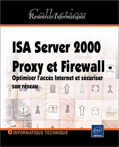 ISA Server 2000 Proxy et Firewall. Optimiser l'accès Internet et sécuriser son réseau d'entreprise par Philippe Mathon