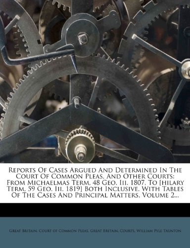 Reports Of Cases Argued And Determined In The Court Of Common Pleas, And Other Courts: From Michaelmas Term, 48 Geo. Iii. 1807, To [hilary Term, 59 ... The Cases And Principal Matters, Volume 2...